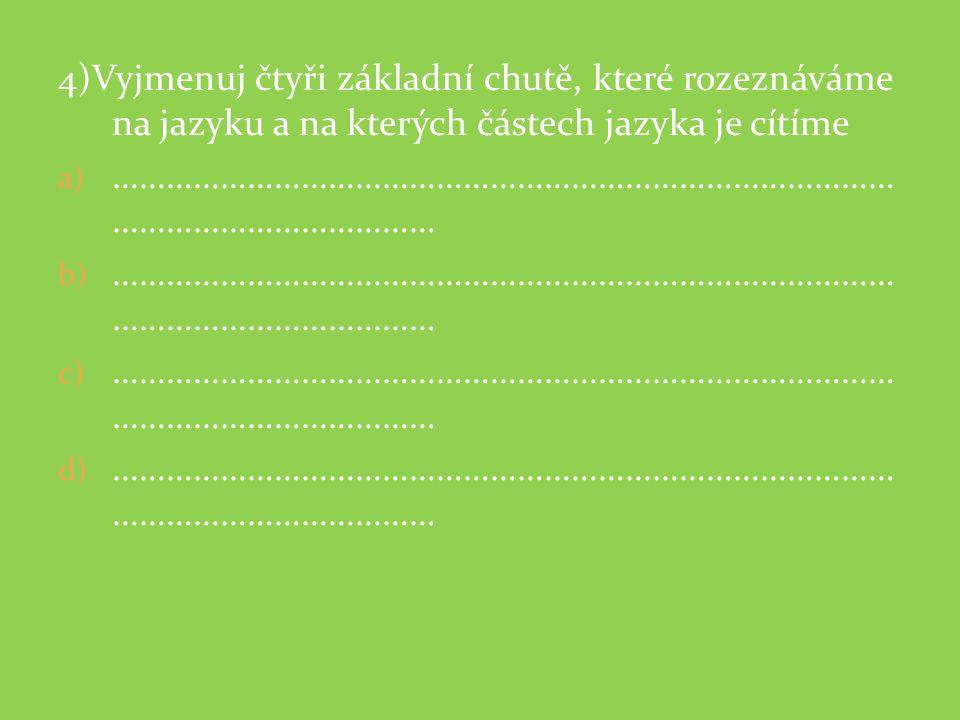 4)Vyjmenuj čtyři základní chutě, které rozeznáváme na jazyku a na kterých částech jazyka je cítíme a) …………………………………………………………………………… ……………………………… b) ……
