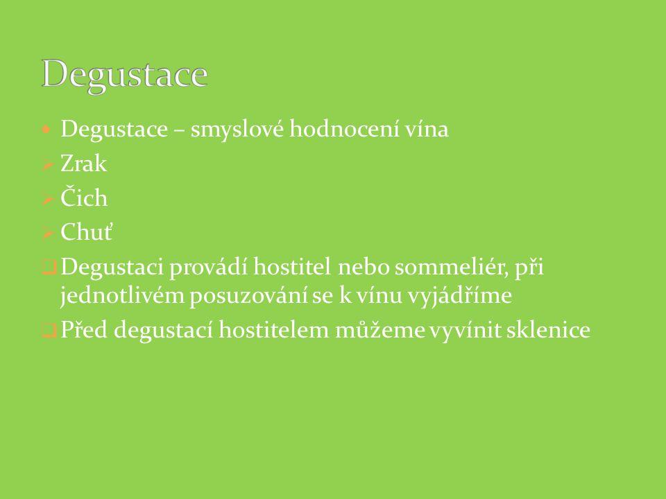 Degustace – smyslové hodnocení vína  Zrak  Čich  Chuť  Degustaci provádí hostitel nebo sommeliér, při jednotlivém posuzování se k vínu vyjádříme 