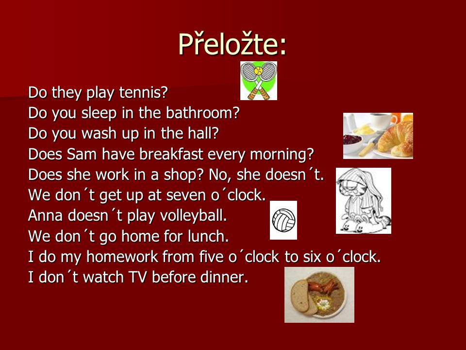 Přeložte: Do they play tennis. Do you sleep in the bathroom.