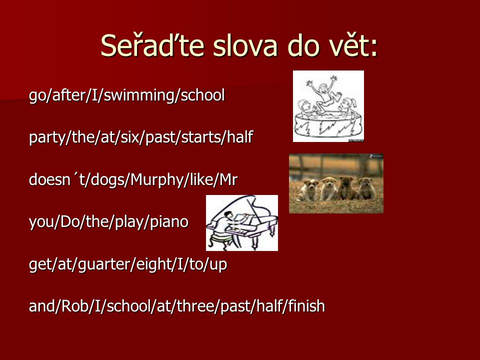 Seřaďte slova do vět: go/after/I/swimming/schoolparty/the/at/six/past/starts/halfdoesn´t/dogs/Murphy/like/Mryou/Do/the/play/pianoget/at/guarter/eight/I/to/upand/Rob/I/school/at/three/past/half/finish