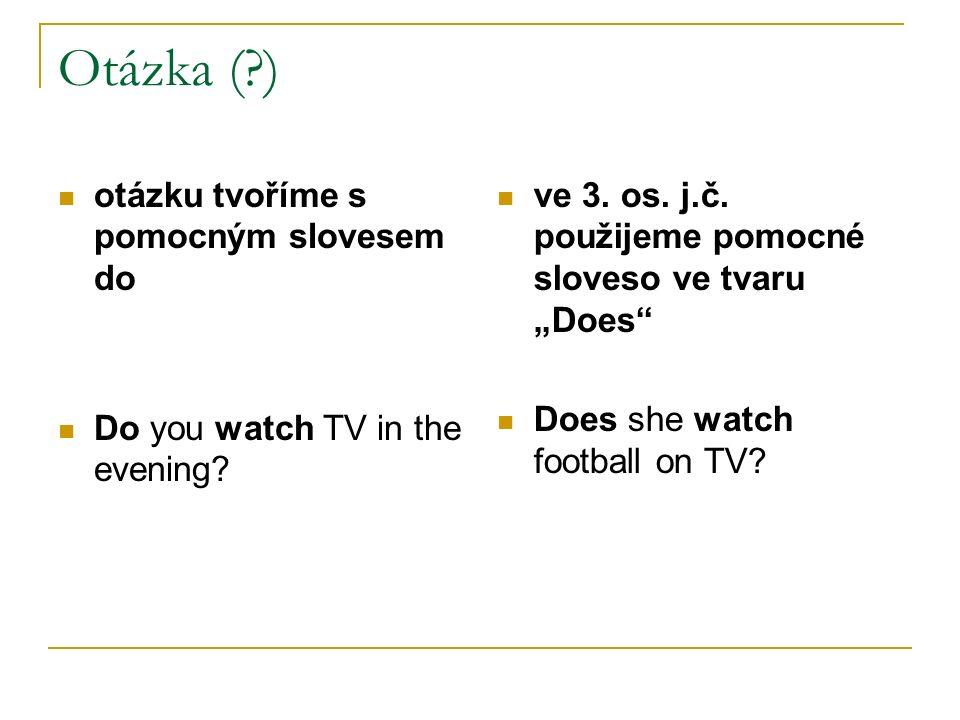 """Otázka (?) otázku tvoříme s pomocným slovesem do Do you watch TV in the evening? ve 3. os. j.č. použijeme pomocné sloveso ve tvaru """"Does"""" Does she wat"""