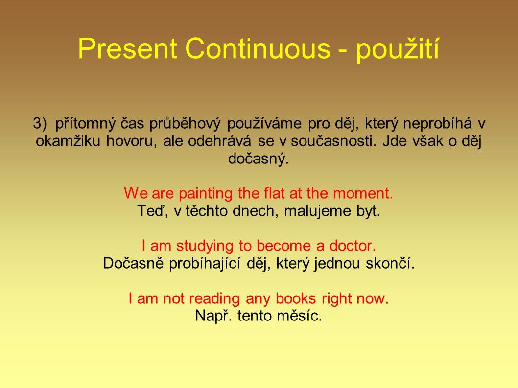 Present Continuous - použití 3) přítomný čas průběhový používáme pro děj, který neprobíhá v okamžiku hovoru, ale odehrává se v současnosti.