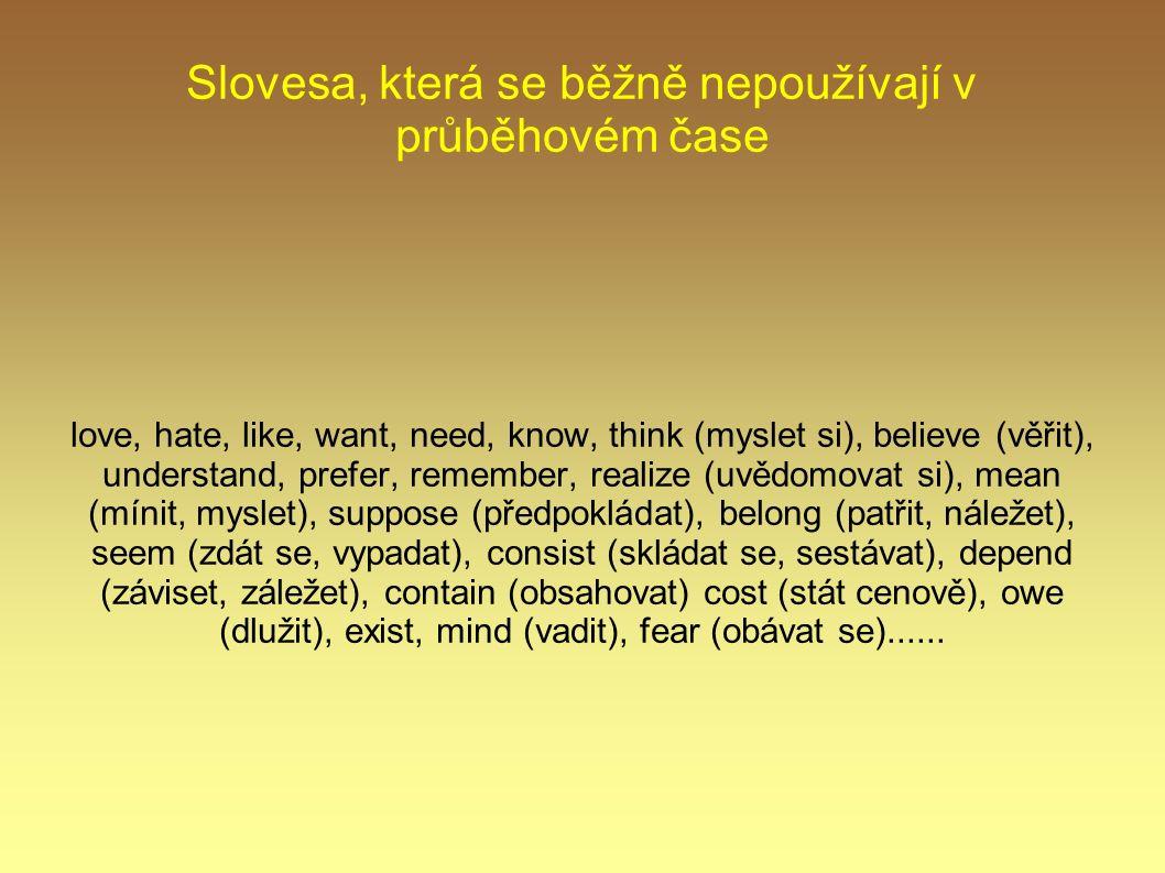 Slovesa, která se běžně nepoužívají v průběhovém čase love, hate, like, want, need, know, think (myslet si), believe (věřit), understand, prefer, reme