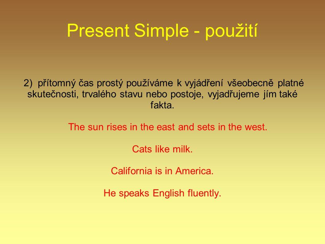 Present Simple - použití 2) přítomný čas prostý používáme k vyjádření všeobecně platné skutečnosti, trvalého stavu nebo postoje, vyjadřujeme jím také fakta.