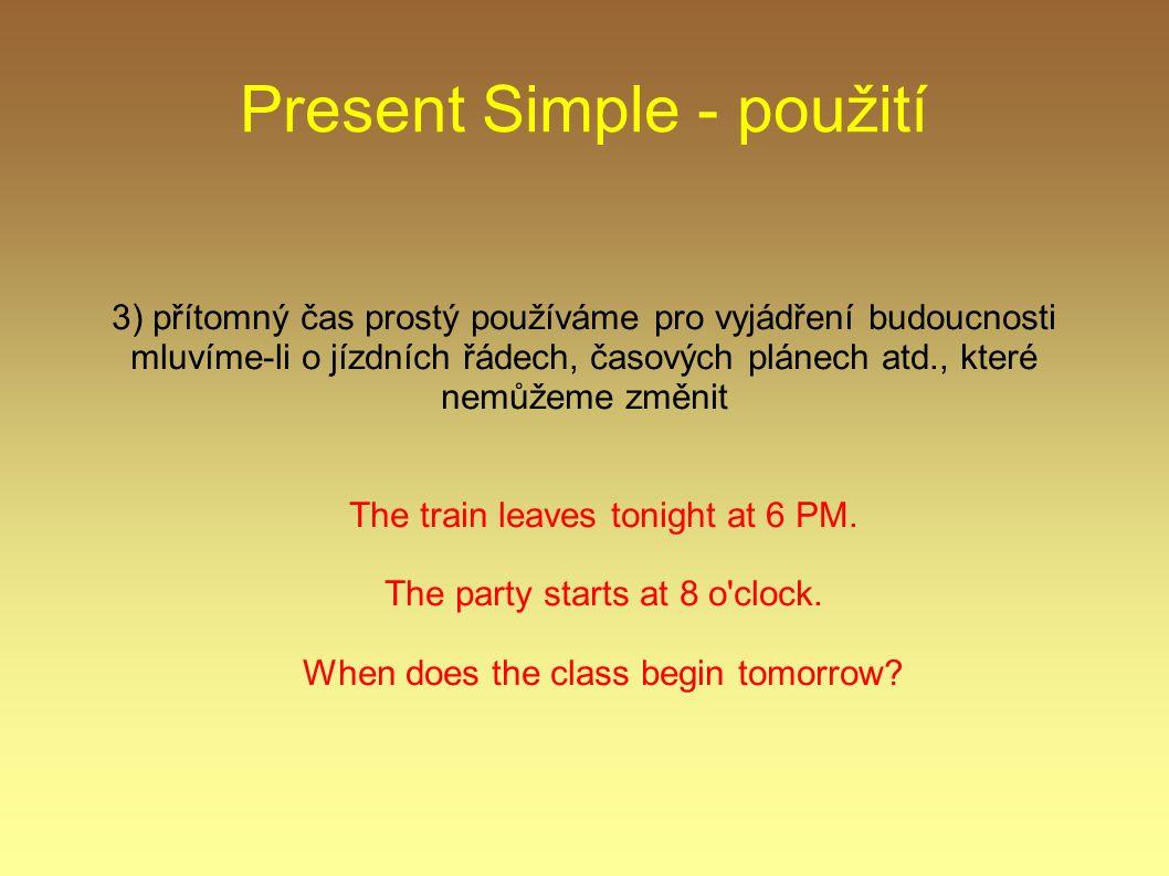 Present Simple - použití 3) přítomný čas prostý používáme pro vyjádření budoucnosti mluvíme-li o jízdních řádech, časových plánech atd., které nemůžeme změnit The train leaves tonight at 6 PM.