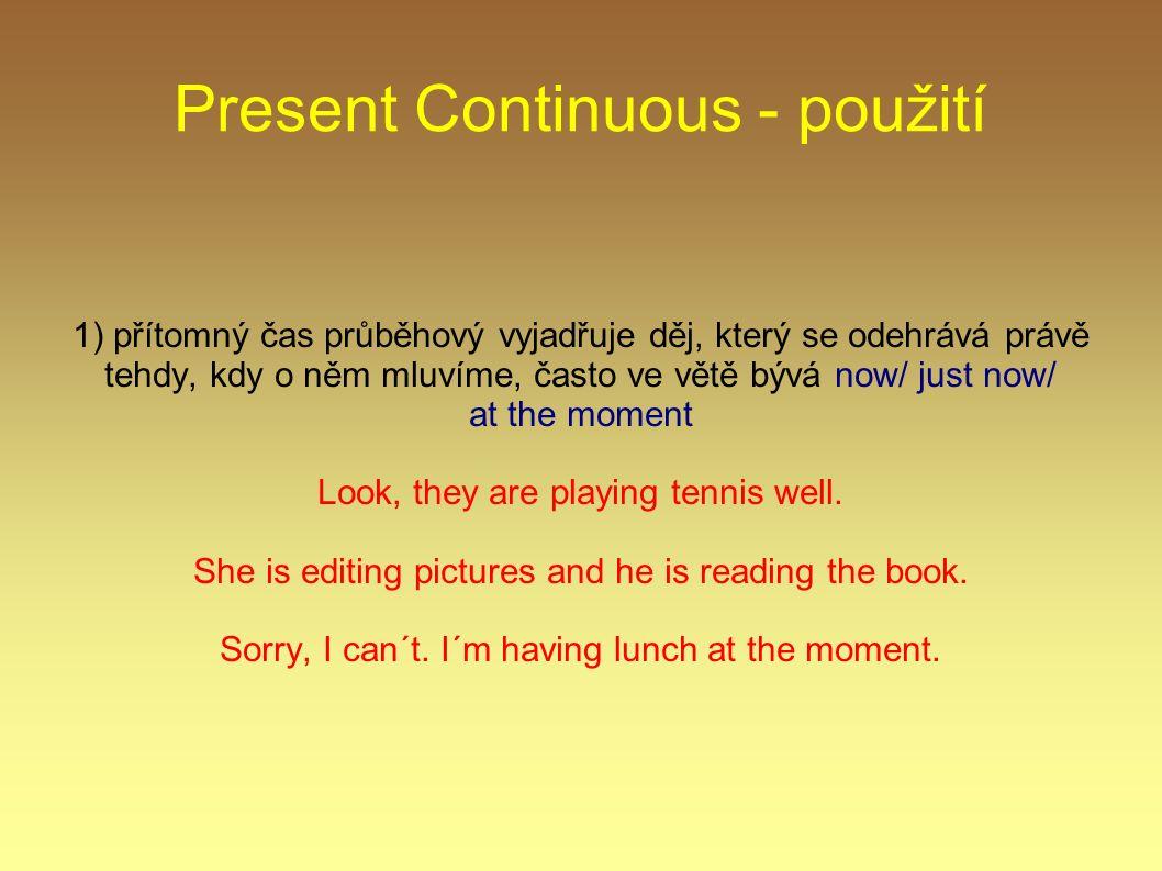 Present Continuous - použití 1) přítomný čas průběhový vyjadřuje děj, který se odehrává právě tehdy, kdy o něm mluvíme, často ve větě bývá now/ just now/ at the moment Look, they are playing tennis well.
