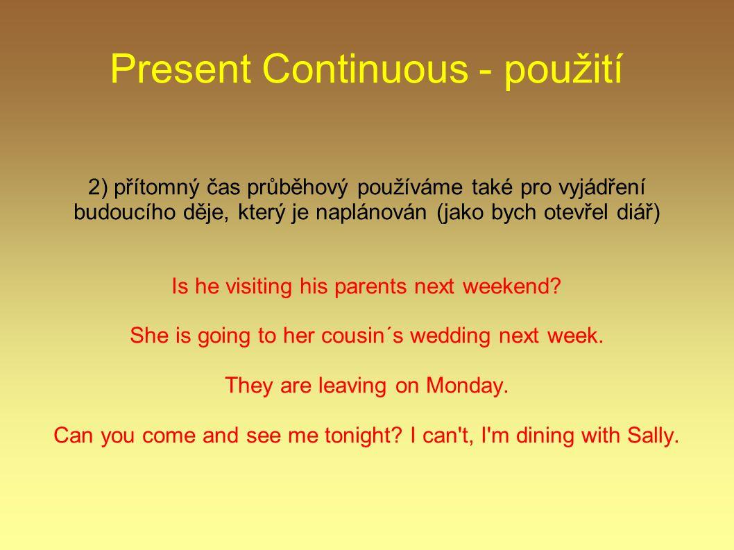 Present Continuous - použití 2) přítomný čas průběhový používáme také pro vyjádření budoucího děje, který je naplánován (jako bych otevřel diář) Is he visiting his parents next weekend.