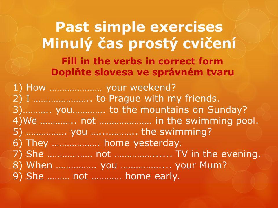 Past simple exercises Minulý čas prostý cvičení Fill in the verbs in correct form Doplňte slovesa ve správném tvaru 1) How ………………… your weekend.
