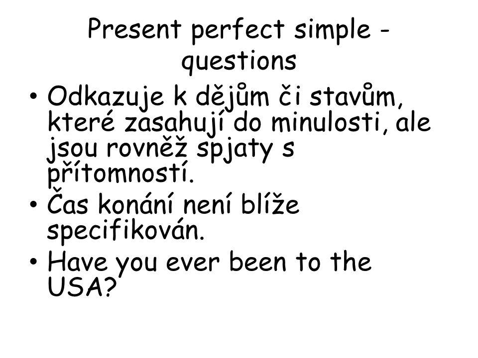 Present perfect simple - questions Odkazuje k dějům či stavům, které zasahují do minulosti, ale jsou rovněž spjaty s přítomností.