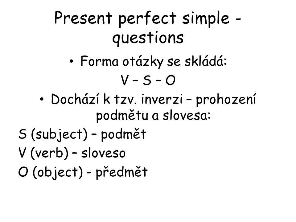 Present perfect simple - questions Forma otázky se skládá: V – S – O Dochází k tzv. inverzi – prohození podmětu a slovesa: S (subject) – podmět V (ver