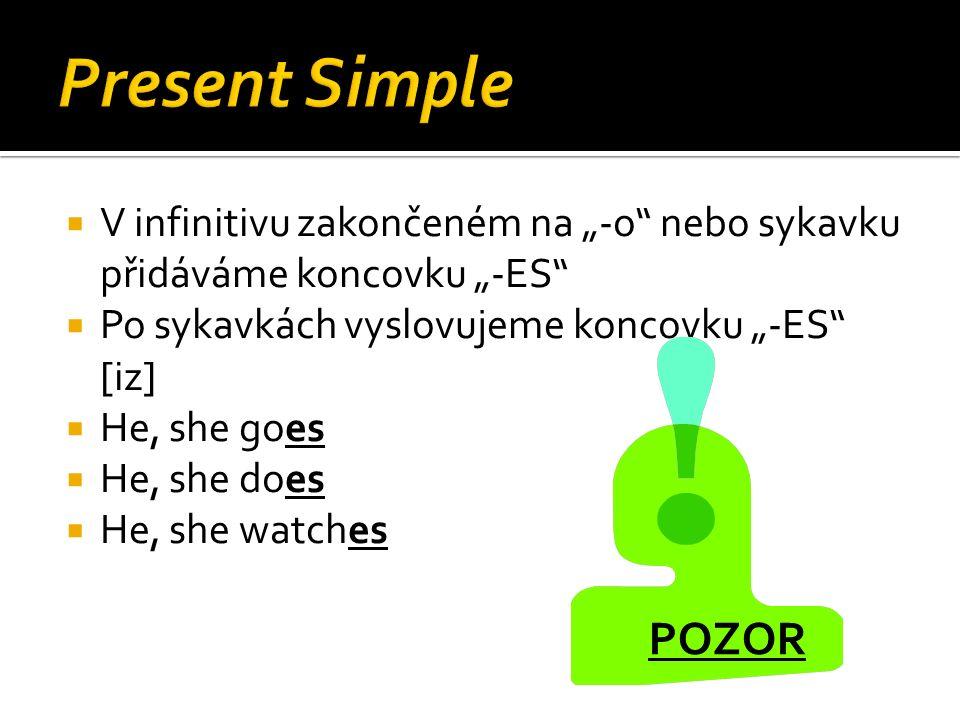 """ V infinitivu zakončeném na """"-o nebo sykavku přidáváme koncovku """"-ES  Po sykavkách vyslovujeme koncovku """"-ES [iz]  He, she goes  He, she does  He, she watches POZOR"""