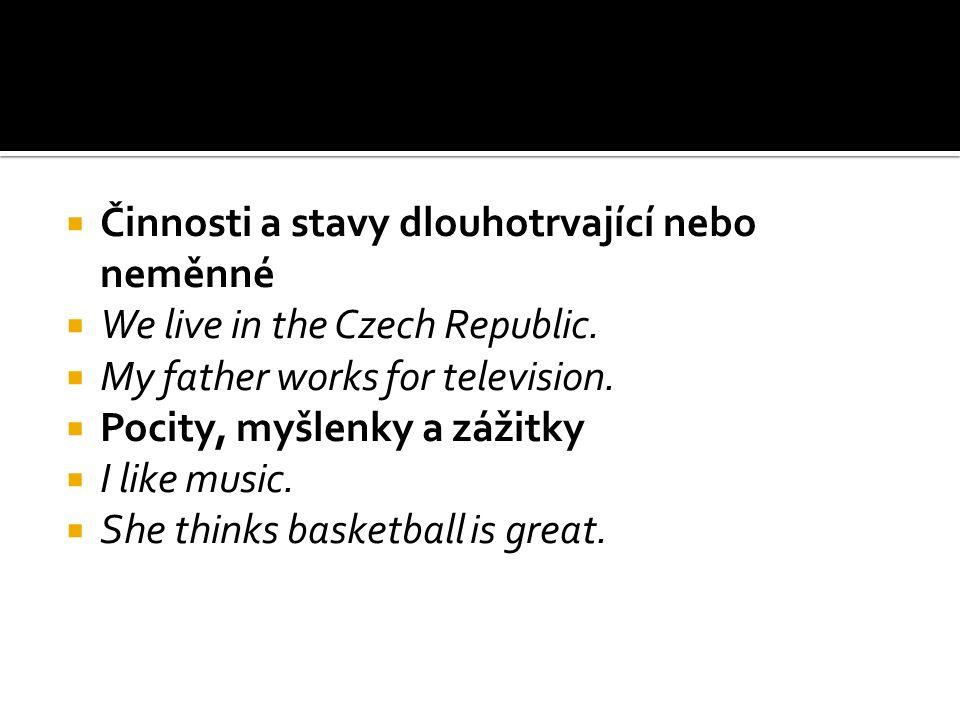  Činnosti a stavy dlouhotrvající nebo neměnné  We live in the Czech Republic.  My father works for television.  Pocity, myšlenky a zážitky  I lik