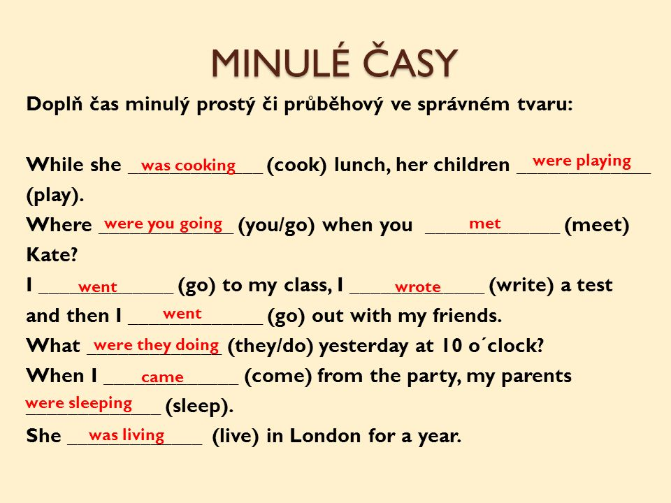 Doplň čas minulý prostý či průběhový ve správném tvaru: While she _____________ (cook) lunch, her children _____________ (play). Where _____________ (