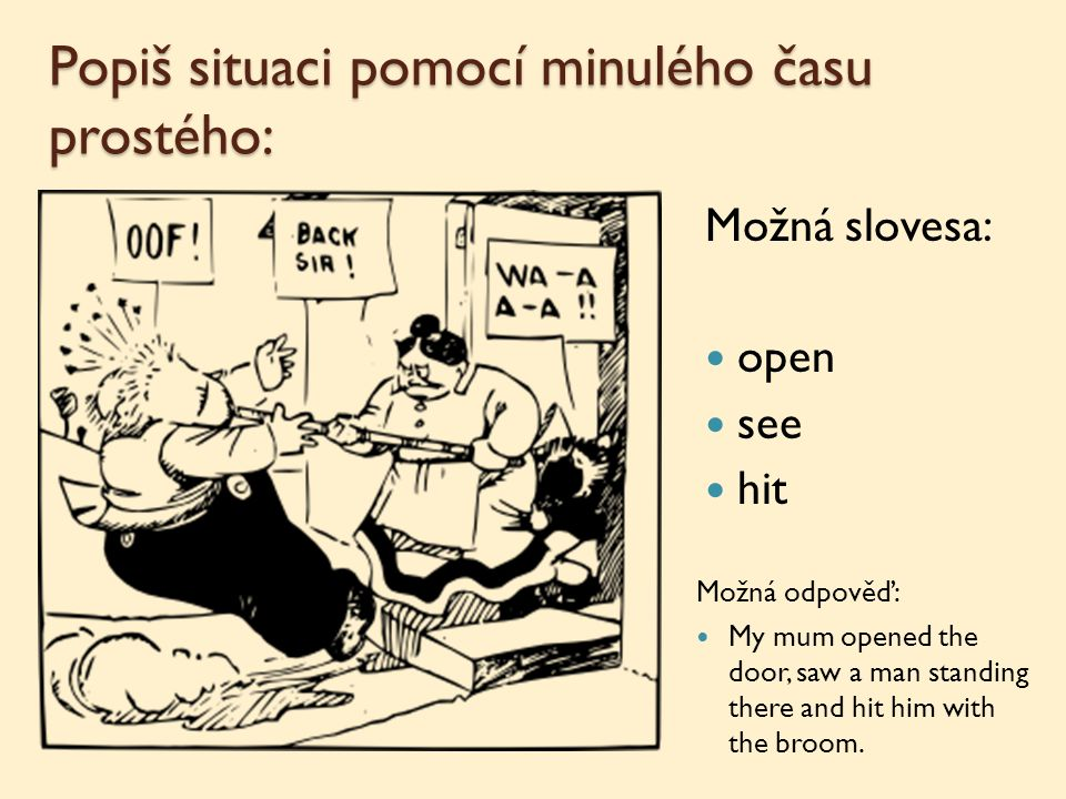 Popiš situaci pomocí minulého času prostého: Možná slovesa: open see hit Možná odpověď: My mum opened the door, saw a man standing there and hit him with the broom.