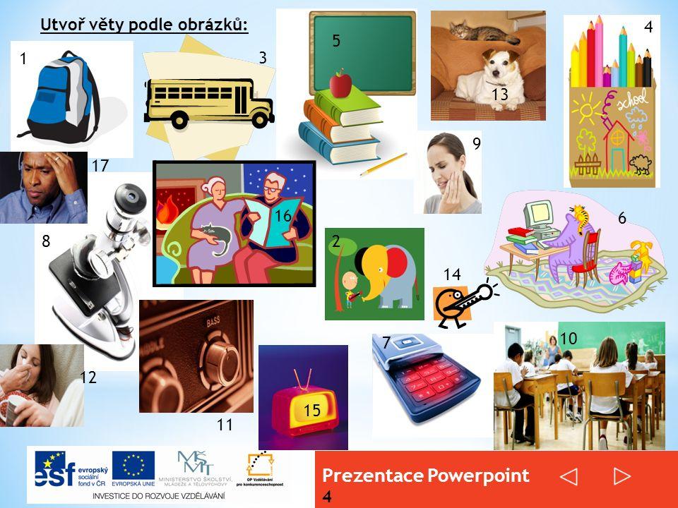Prezentace Powerpoint 4 Utvoř věty podle obrázků: 1 2 3 4 5 6 7 8 9 10 11 12 13 14 15 16 17