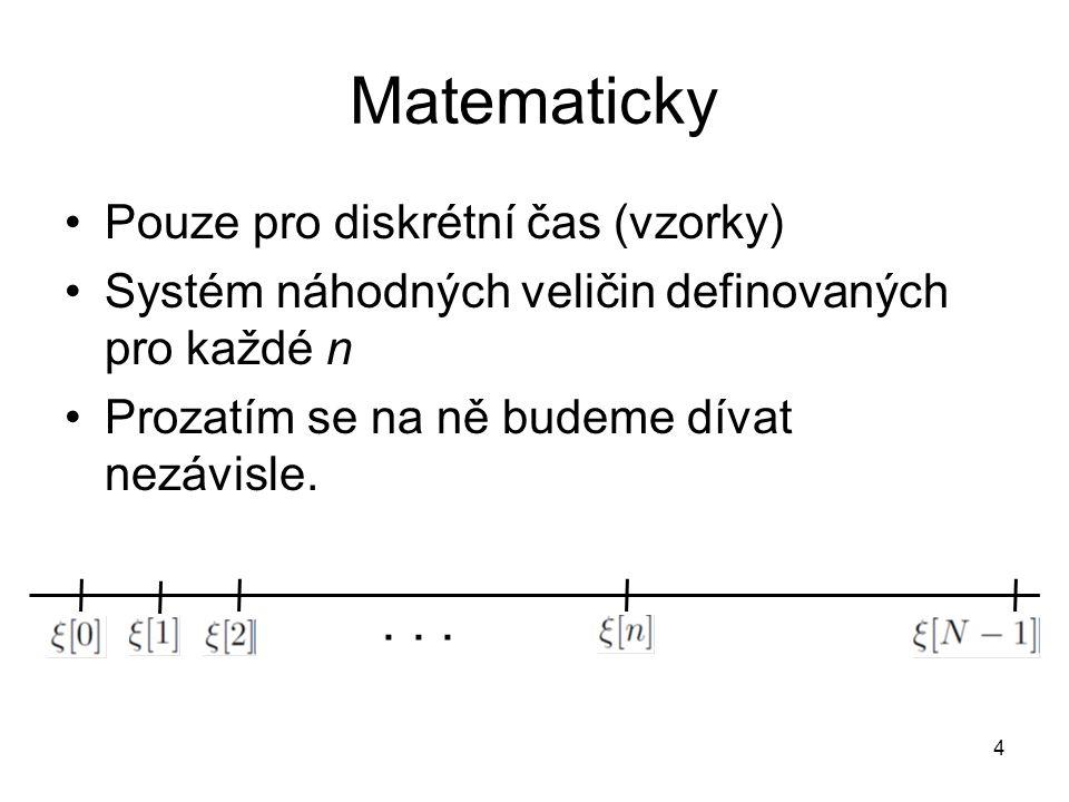 Matematicky Pouze pro diskrétní čas (vzorky) Systém náhodných veličin definovaných pro každé n Prozatím se na ně budeme dívat nezávisle.