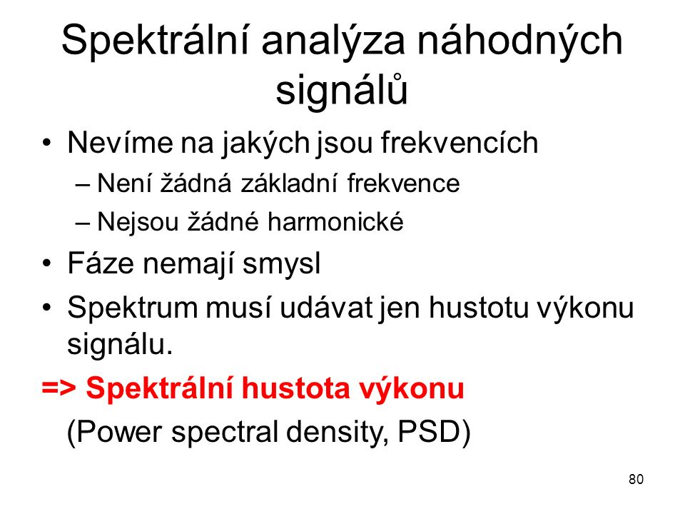 Spektrální analýza náhodných signálů Nevíme na jakých jsou frekvencích –Není žádná základní frekvence –Nejsou žádné harmonické Fáze nemají smysl Spektrum musí udávat jen hustotu výkonu signálu.