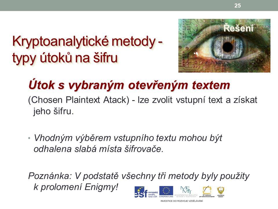 25 Kryptoanalytické metody - typy útoků na šifru Řešení Útok s vybraným otevřeným textem (Chosen Plaintext Atack) - lze zvolit vstupní text a získat jeho šifru.