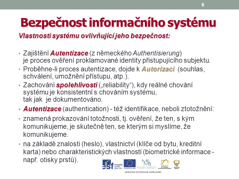 6 Bezpečnost informačního systému Vlastnosti systému ovlivňující jeho bezpečnost: Autentizace Zajištění Autentizace (z německého Authentisierung) je proces ověření proklamované identity přistupujícího subjektu.