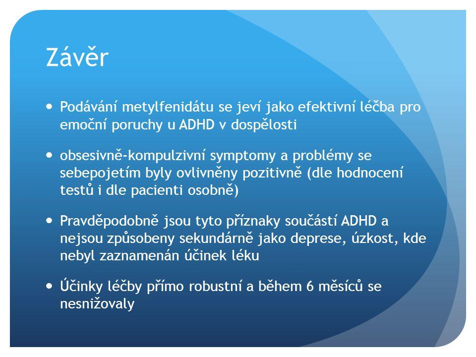 Závěr Podávání metylfenidátu se jeví jako efektivní léčba pro emoční poruchy u ADHD v dospělosti obsesivně-kompulzivní symptomy a problémy se sebepojetím byly ovlivněny pozitivně (dle hodnocení testů i dle pacienti osobně) Pravděpodobně jsou tyto příznaky součástí ADHD a nejsou způsobeny sekundárně jako deprese, úzkost, kde nebyl zaznamenán účinek léku Účinky léčby přímo robustní a během 6 měsíců se nesnižovaly