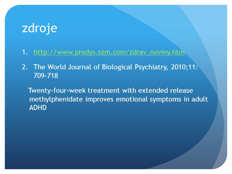 zdroje 1.http://www.predys.szm.com/zdrav_noviny.htmhttp://www.predys.szm.com/zdrav_noviny.htm 2.The World Journal of Biological Psychiatry, 2010;11: 709-718 Twenty-four-week treatment with extended release methylphenidate improves emotional symptoms in adult ADHD