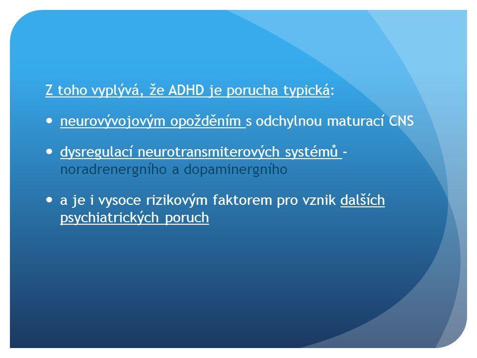 Z toho vyplývá, že ADHD je porucha typická: neurovývojovým opožděním s odchylnou maturací CNS dysregulací neurotransmiterových systémů - noradrenergního a dopaminergního a je i vysoce rizikovým faktorem pro vznik dalších psychiatrických poruch