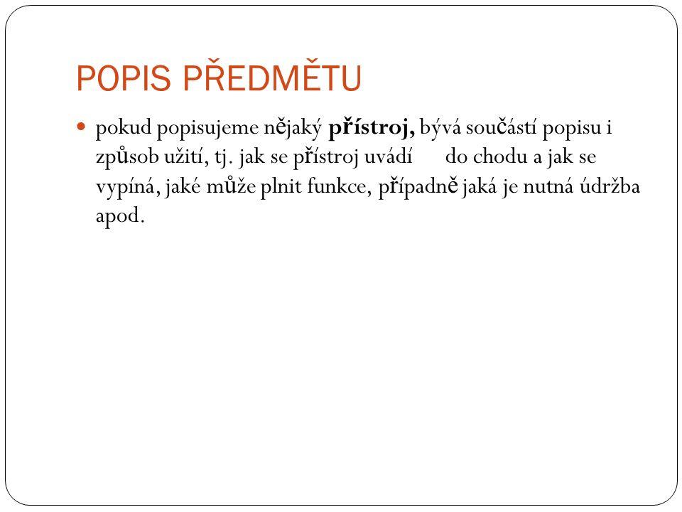 POPIS PŘEDMĚTU pokud popisujeme n ě jaký p ř ístroj, bývá sou č ástí popisu i zp ů sob užití, tj. jak se p ř ístroj uvádí do chodu a jak se vypíná, ja