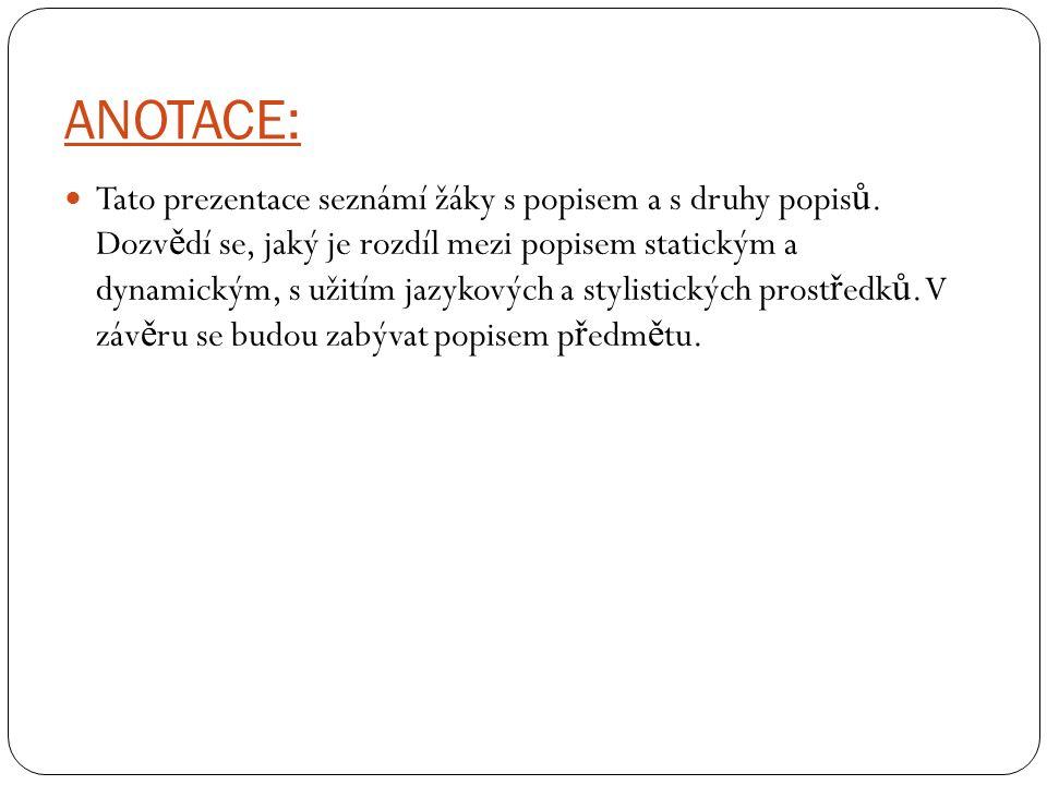 ANOTACE: Tato prezentace seznámí žáky s popisem a s druhy popis ů. Dozv ě dí se, jaký je rozdíl mezi popisem statickým a dynamickým, s užitím jazykový