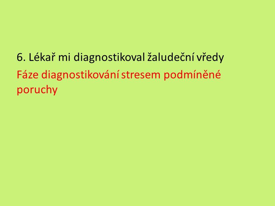 6. Lékař mi diagnostikoval žaludeční vředy Fáze diagnostikování stresem podmíněné poruchy