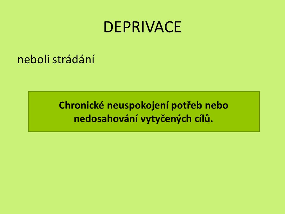 DEPRIVACE neboli strádání Chronické neuspokojení potřeb nebo nedosahování vytyčených cílů.