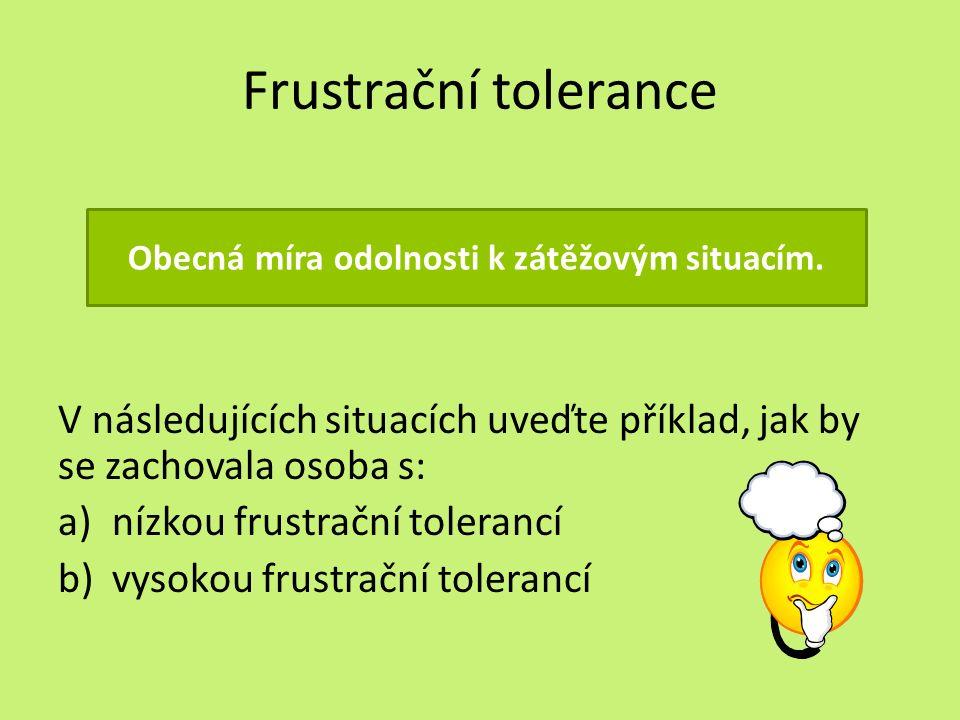 Frustrační tolerance V následujících situacích uveďte příklad, jak by se zachovala osoba s: a)nízkou frustrační tolerancí b)vysokou frustrační tolerancí Obecná míra odolnosti k zátěžovým situacím.