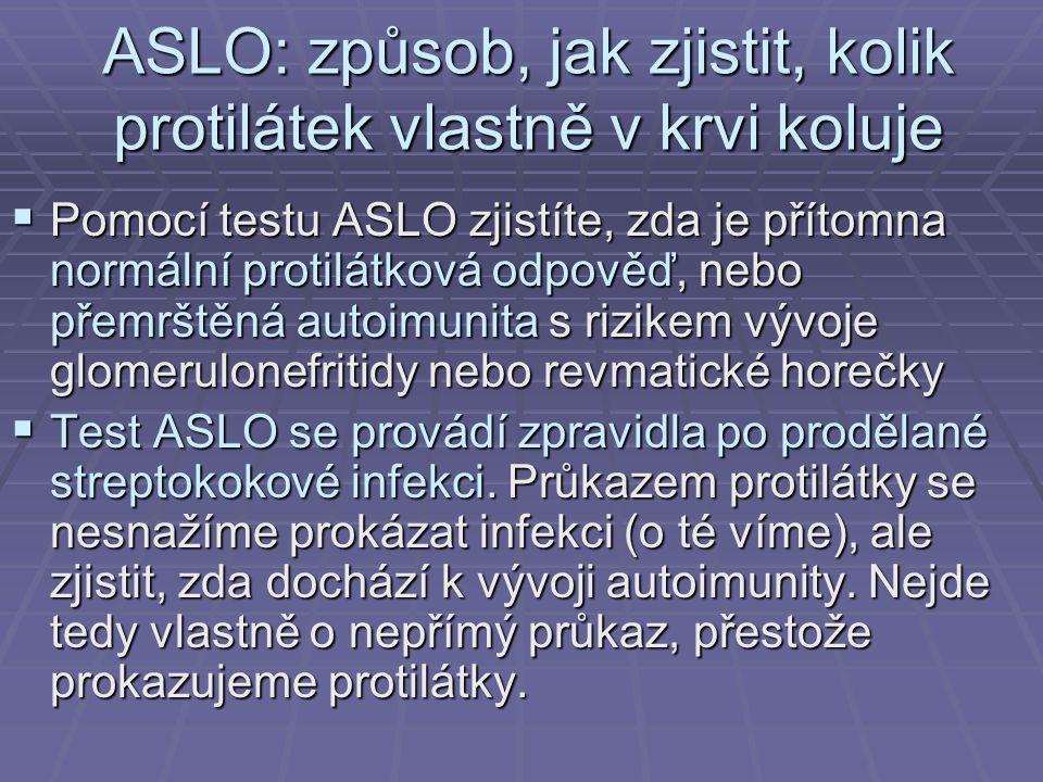 ASLO: způsob, jak zjistit, kolik protilátek vlastně v krvi koluje  Pomocí testu ASLO zjistíte, zda je přítomna normální protilátková odpověď, nebo přemrštěná autoimunita s rizikem vývoje glomerulonefritidy nebo revmatické horečky  Test ASLO se provádí zpravidla po prodělané streptokokové infekci.