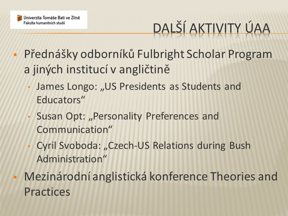 " Přednášky odborníků Fulbright Scholar Program a jiných institucí v angličtině James Longo: ""US Presidents as Students and Educators Susan Opt: ""Personality Preferences and Communication Cyril Svoboda: ""Czech-US Relations during Bush Administration  Mezinárodní anglistická konference Theories and Practices"