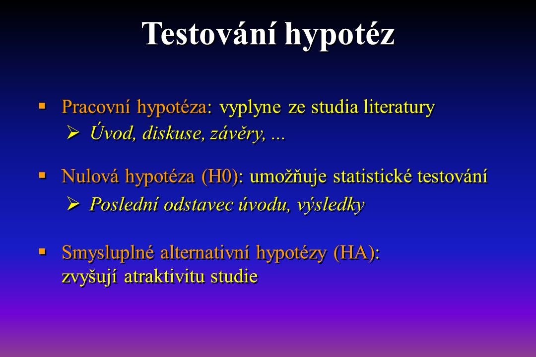  Pracovní hypotéza: vyplyne ze studia literatury  Nulová hypotéza (H0): umožňuje statistické testování  Smysluplné alternativní hypotézy (HA): zvyšují atraktivitu studie  Úvod, diskuse, závěry,...