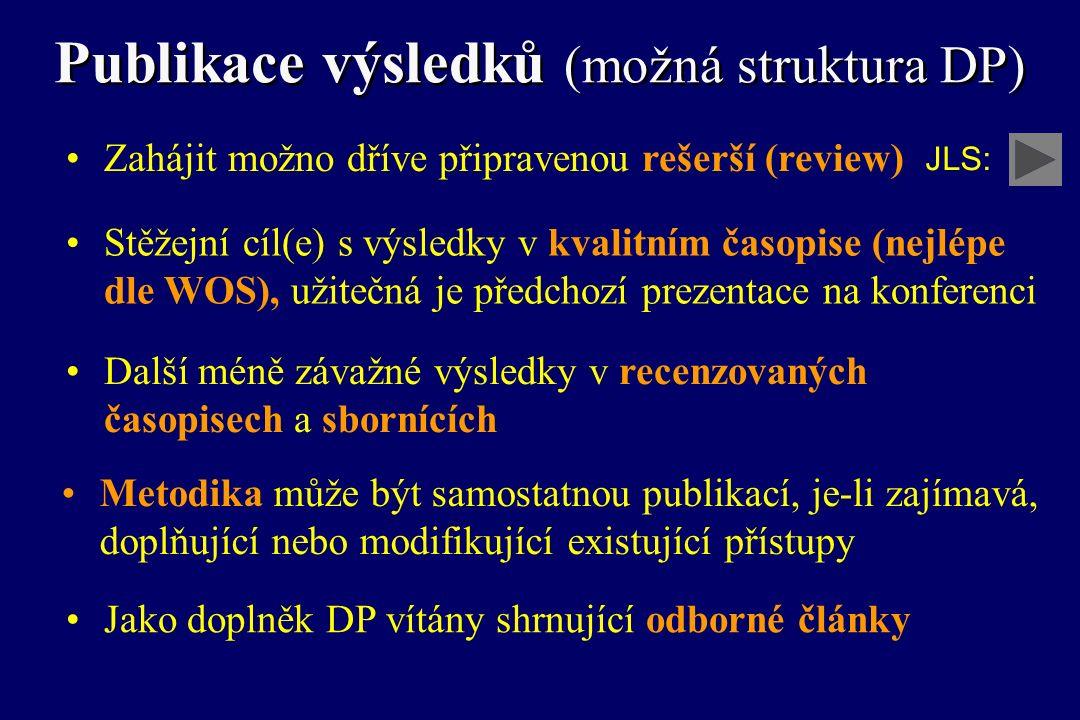 Publikace výsledků (možná struktura DP) Stěžejní cíl(e) s výsledky v kvalitním časopise (nejlépe dle WOS), užitečná je předchozí prezentace na konferenci Další méně závažné výsledky v recenzovaných časopisech a sbornících Metodika může být samostatnou publikací, je-li zajímavá, doplňující nebo modifikující existující přístupy Zahájit možno dříve připravenou rešerší (review) Jako doplněk DP vítány shrnující odborné články JLS: