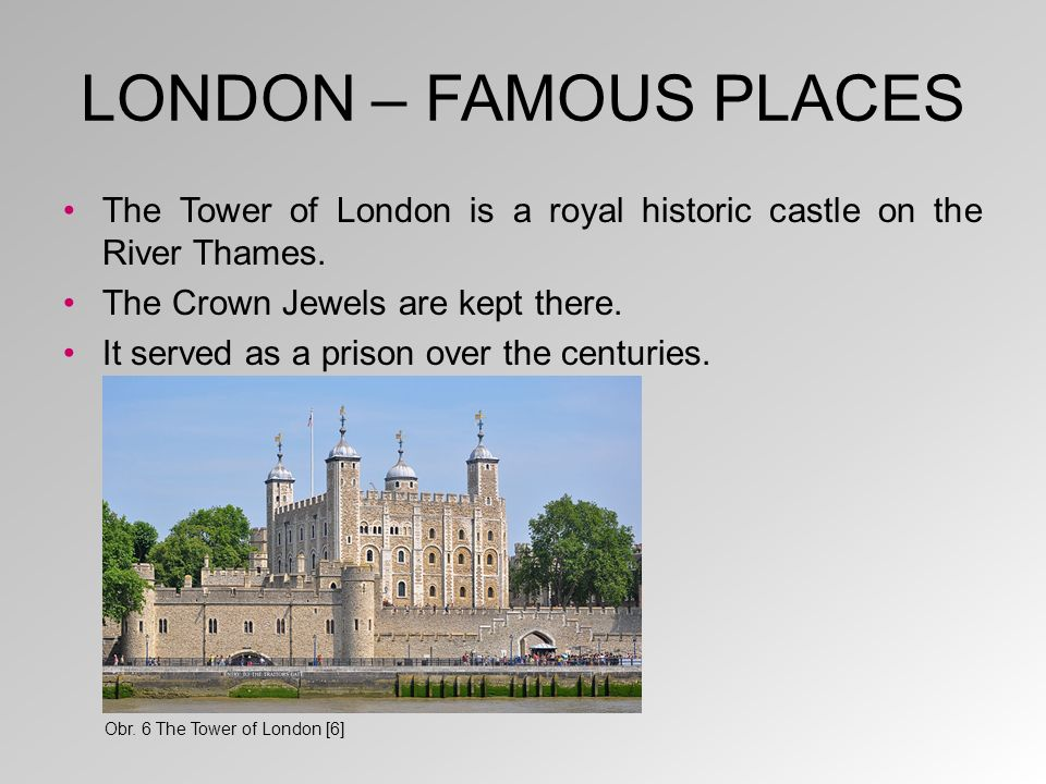LONDON – FAMOUS PLACES The Tower of London is a royal historic castle on the River Thames. The Crown Jewels are kept there. It served as a prison over