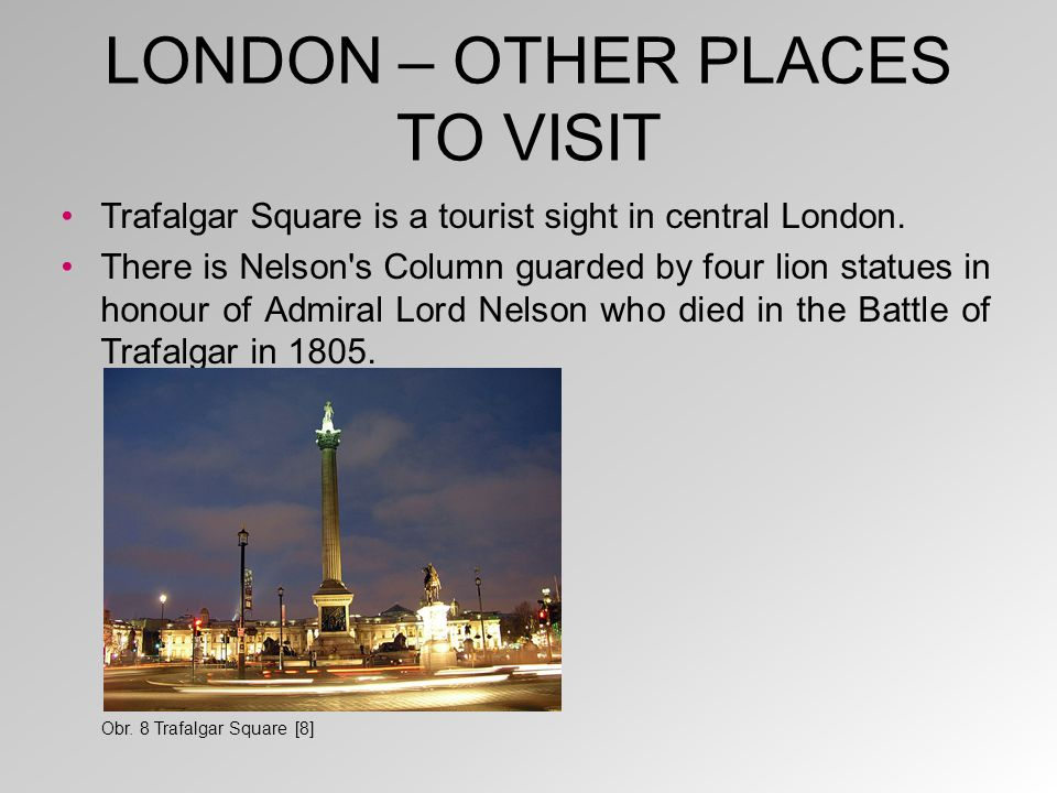 LONDON – OTHER PLACES TO VISIT Trafalgar Square is a tourist sight in central London. There is Nelson's Column guarded by four lion statues in honour