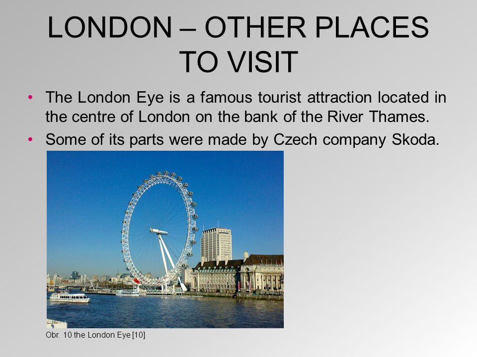 LONDON – OTHER PLACES TO VISIT The London Eye is a famous tourist attraction located in the centre of London on the bank of the River Thames. Some of