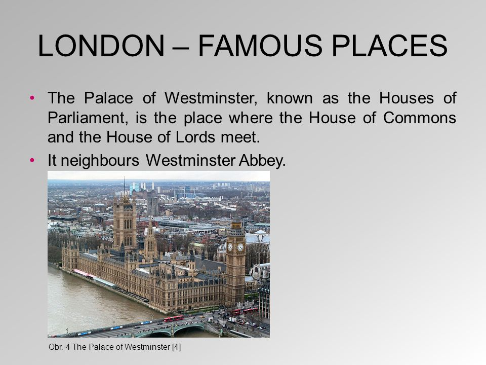 LONDON – FAMOUS PLACES The Palace of Westminster, known as the Houses of Parliament, is the place where the House of Commons and the House of Lords me