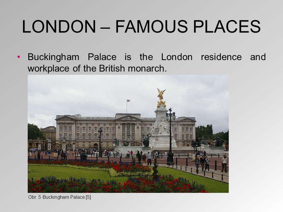 LONDON – FAMOUS PLACES Buckingham Palace is the London residence and workplace of the British monarch. Obr. 5 Buckingham Palace [5]