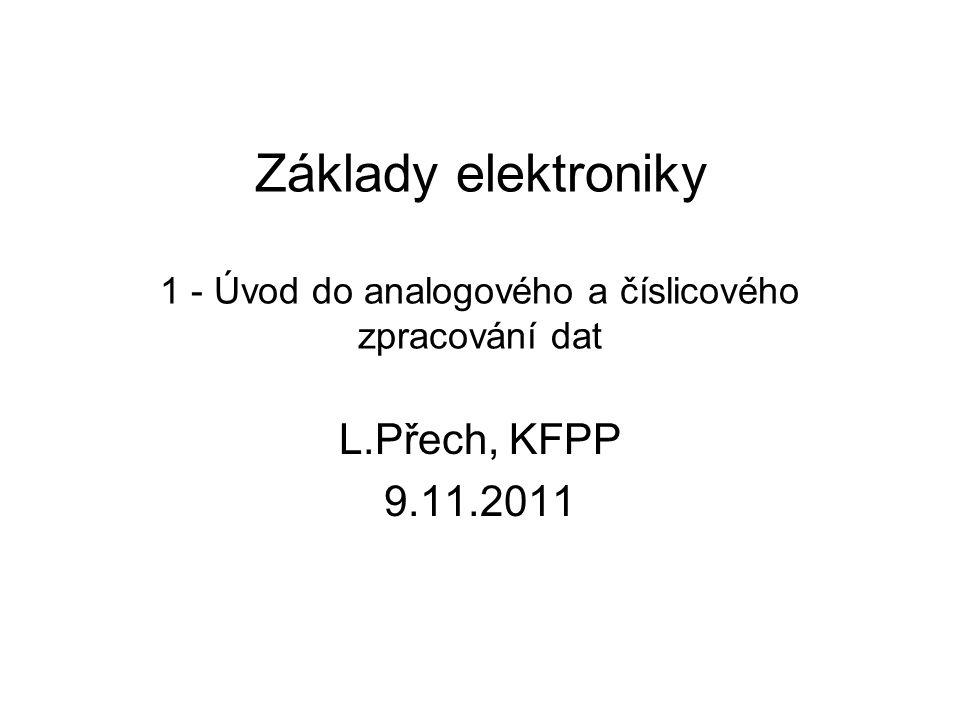 Základy elektroniky 1 - Úvod do analogového a číslicového zpracování dat L.Přech, KFPP 9.11.2011