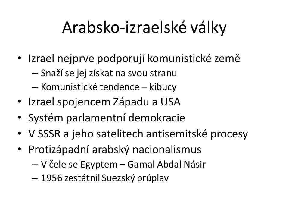 Arabsko-izraelské války Izrael nejprve podporují komunistické země – Snaží se jej získat na svou stranu – Komunistické tendence – kibucy Izrael spojencem Západu a USA Systém parlamentní demokracie V SSSR a jeho satelitech antisemitské procesy Protizápadní arabský nacionalismus – V čele se Egyptem – Gamal Abdal Násir – 1956 zestátnil Suezský průplav