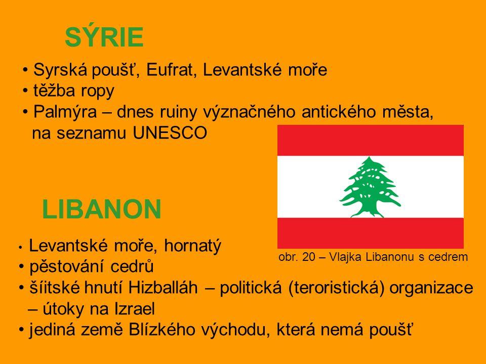 SÝRIE Syrská poušť, Eufrat, Levantské moře těžba ropy Palmýra – dnes ruiny význačného antického města, na seznamu UNESCO LIBANON Levantské moře, hornatý pěstování cedrů šíitské hnutí Hizballáh – politická (teroristická) organizace – útoky na Izrael jediná země Blízkého východu, která nemá poušť obr.