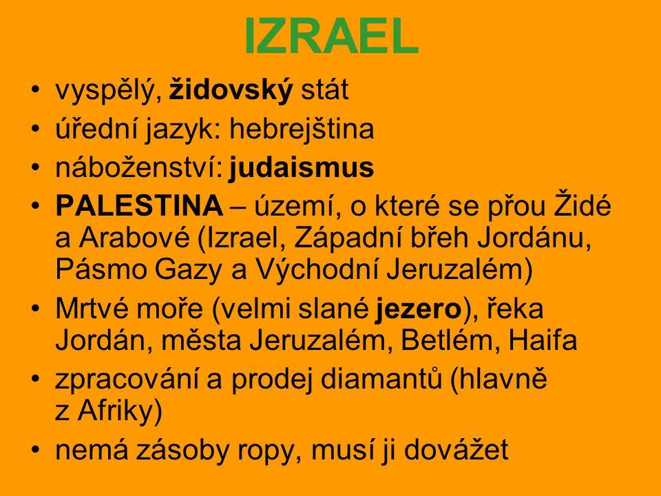 IZRAEL vyspělý, židovský stát úřední jazyk: hebrejština náboženství: judaismus PALESTINA – území, o které se přou Židé a Arabové (Izrael, Západní břeh Jordánu, Pásmo Gazy a Východní Jeruzalém) Mrtvé moře (velmi slané jezero), řeka Jordán, města Jeruzalém, Betlém, Haifa zpracování a prodej diamantů (hlavně z Afriky) nemá zásoby ropy, musí ji dovážet
