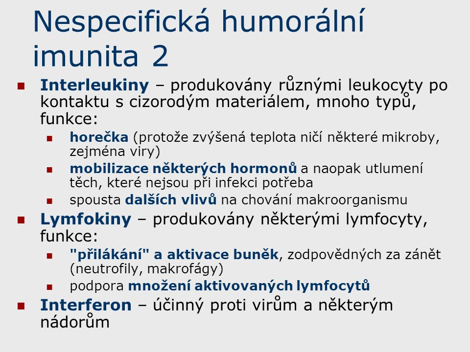 Nespecifická humorální imunita 2 Interleukiny – produkovány různými leukocyty po kontaktu s cizorodým materiálem, mnoho typů, funkce: horečka (protože zvýšená teplota ničí některé mikroby, zejména viry) mobilizace některých hormonů a naopak utlumení těch, které nejsou při infekci potřeba spousta dalších vlivů na chování makroorganismu Lymfokiny – produkovány některými lymfocyty, funkce: přilákání a aktivace buněk, zodpovědných za zánět (neutrofily, makrofágy) podpora množení aktivovaných lymfocytů Interferon – účinný proti virům a některým nádorům