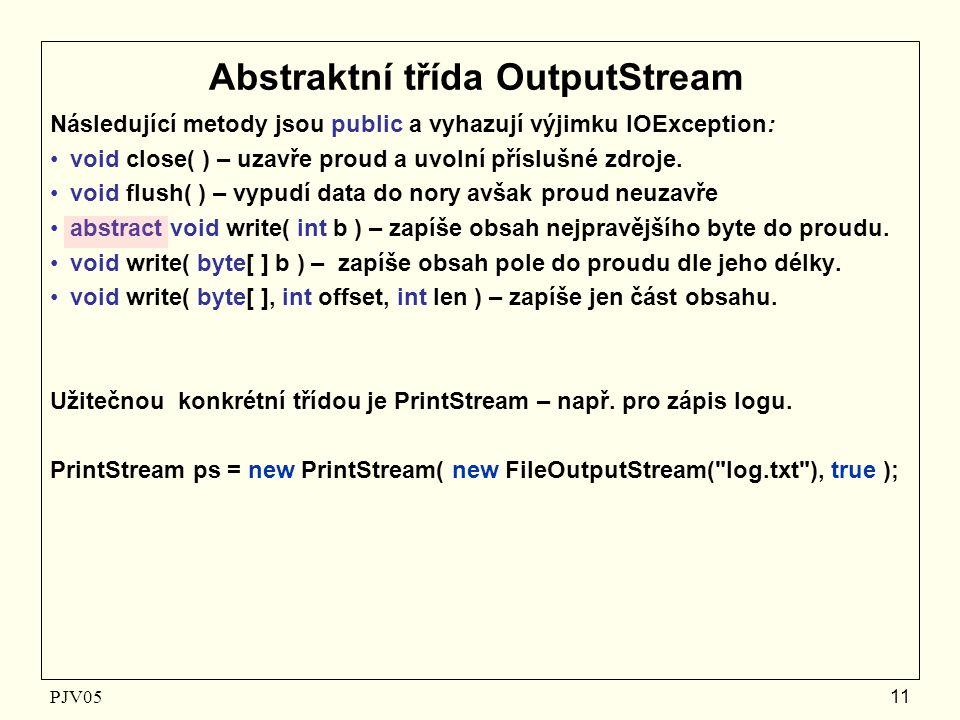 PJV05 11 Abstraktní třída OutputStream Následující metody jsou public a vyhazují výjimku IOException: void close( ) – uzavře proud a uvolní příslušné zdroje.