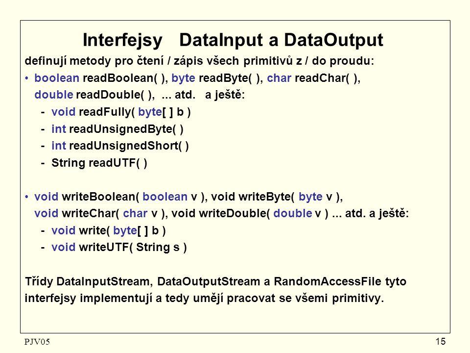 PJV05 15 Interfejsy DataInput a DataOutput definují metody pro čtení / zápis všech primitivů z / do proudu: boolean readBoolean( ), byte readByte( ), char readChar( ), double readDouble( ),...