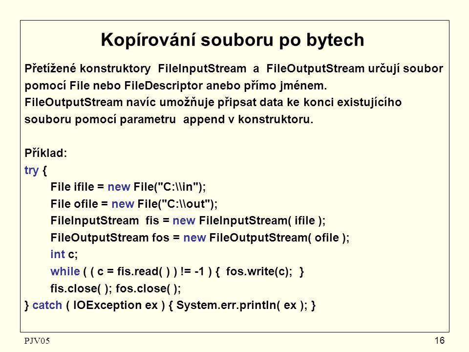 PJV05 16 Kopírování souboru po bytech Přetížené konstruktory FileInputStream a FileOutputStream určují soubor pomocí File nebo FileDescriptor anebo přímo jménem.
