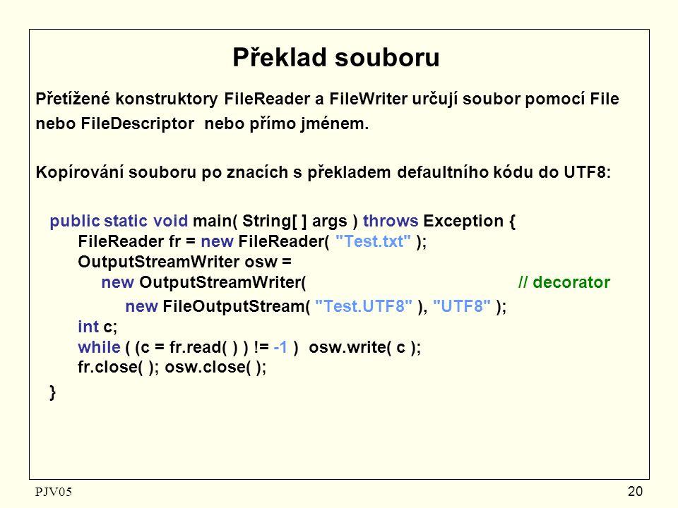 PJV05 20 Překlad souboru Přetížené konstruktory FileReader a FileWriter určují soubor pomocí File nebo FileDescriptor nebo přímo jménem.