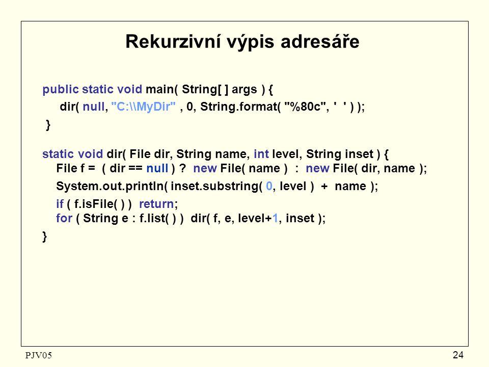 PJV05 24 Rekurzivní výpis adresáře public static void main( String[ ] args ) { dir( null, C:\\MyDir , 0, String.format( %80c , ) ); } static void dir( File dir, String name, int level, String inset ) { File f = ( dir == null ) .